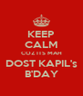 KEEP CALM COZ ITS MAH DOST KAPIL's B'DAY - Personalised Poster A4 size