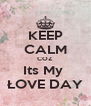 KEEP CALM COZ Its My  ŁOVE DAY - Personalised Poster A4 size