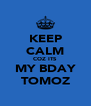 KEEP CALM COZ ITS MY BDAY TOMOZ - Personalised Poster A4 size