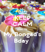KEEP CALM coz its My Bongad's Bday  - Personalised Poster A4 size