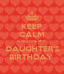KEEP CALM COZ ITS MY  DAUGHTER'S BIRTHDAY  - Personalised Poster A4 size