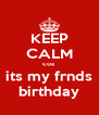 KEEP CALM coz its my frnds birthday - Personalised Poster A4 size