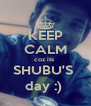 KEEP CALM coz its  SHUBU'S  day :)  - Personalised Poster A4 size