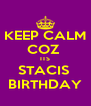 KEEP CALM COZ  ITS STACIS  BIRTHDAY - Personalised Poster A4 size