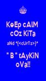 KeEp cAlM  cOz KiTa aNd *{<cUrTz>}* '' B '' tAyKiN oVa!! - Personalised Poster A4 size