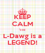 KEEP CALM 'coz L-Dawg is a LEGEND! - Personalised Poster A4 size