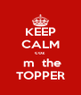 KEEP CALM coz   m  the TOPPER - Personalised Poster A4 size