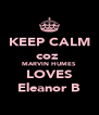 KEEP CALM coz  MARVIN HUMES LOVES Eleanor B - Personalised Poster A4 size