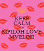 KEEP CALM COZ MPILOH LOVE MVELOH - Personalised Poster A4 size