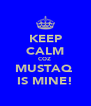 KEEP CALM COZ  MUSTAQ  IS MINE! - Personalised Poster A4 size