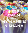 KEEP CALM COZ MY NAME IS NISHANA - Personalised Poster A4 size