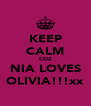 KEEP CALM COZ NIA LOVES OLIVIA!!!xx - Personalised Poster A4 size