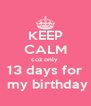 KEEP CALM coz only  13 days for  my birthday - Personalised Poster A4 size