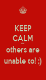 KEEP CALM coz others are unable to! ;) - Personalised Poster A4 size