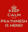 KEEP CALM COZ PRATHMESH IS HERE!! - Personalised Poster A4 size