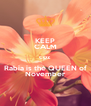 KEEP CALM coz Rabia is the QUEEN of November - Personalised Poster A4 size