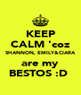 KEEP CALM 'coz SHANNON, EMILY&CIARA are my BESTOS :D  - Personalised Poster A4 size