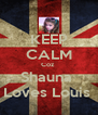 KEEP CALM Coz  Shauna  Loves Louis  - Personalised Poster A4 size