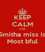 KEEP CALM Coz Smitha miss is Most bful - Personalised Poster A4 size