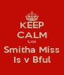 KEEP CALM Coz Smitha Miss Is v Bful - Personalised Poster A4 size