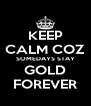 KEEP CALM COZ SOMEDAYS STAY GOLD FOREVER - Personalised Poster A4 size