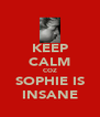 KEEP CALM COZ SOPHIE IS INSANE - Personalised Poster A4 size