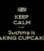 KEEP CALM coz Sushma is BAKING CUPCAKES - Personalised Poster A4 size