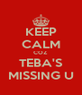 KEEP CALM COZ TEBA'S MISSING U - Personalised Poster A4 size