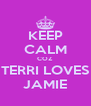 KEEP CALM COZ TERRI LOVES JAMIE - Personalised Poster A4 size