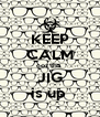 KEEP CALM coz tha  JIG is up  - Personalised Poster A4 size