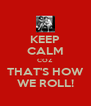 KEEP CALM COZ THAT'S HOW WE ROLL! - Personalised Poster A4 size