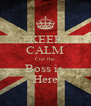 KEEP CALM Coz the Boss is  Here - Personalised Poster A4 size