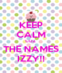 KEEP CALM COZ THE NAMES IZZY!! - Personalised Poster A4 size