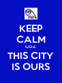 KEEP CALM COZ THIS CITY IS OURS - Personalised Poster A4 size