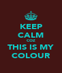 KEEP CALM COZ THIS IS MY COLOUR - Personalised Poster A4 size