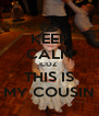 KEEP CALM COZ THIS IS MY COUSIN - Personalised Poster A4 size