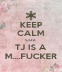 KEEP CALM COZ  TJ IS A M....FUCKER - Personalised Poster A4 size