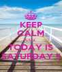 KEEP CALM COZ TODAY IS SATURDAY !! - Personalised Poster A4 size