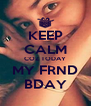 KEEP CALM COZ TODAY MY FRND  BDAY  - Personalised Poster A4 size
