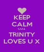 KEEP CALM COZ TRINITY LOVES U X - Personalised Poster A4 size