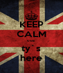KEEP CALM coz ty`s here - Personalised Poster A4 size