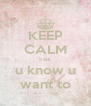 KEEP CALM coz u know u want to - Personalised Poster A4 size