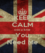 KEEP CALM coz u knw You Need Me - Personalised Poster A4 size
