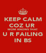 KEEP CALM COZ UR  MOM KNOWS THAT U R FAILING IN BS - Personalised Poster A4 size