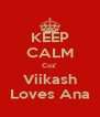 KEEP CALM Coz' Viikash Loves Ana - Personalised Poster A4 size