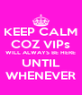 KEEP CALM COZ VIPs WILL ALWAYS BE HERE UNTIL WHENEVER - Personalised Poster A4 size