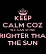 KEEP CALM COZ WE CAN SHINE BRIGHTER THAN THE SUN - Personalised Poster A4 size