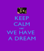 KEEP CALM coz' WE HAVE  A DREAM - Personalised Poster A4 size