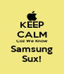 KEEP CALM Coz We Know Samsung Sux! - Personalised Poster A4 size