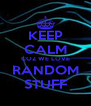 KEEP CALM COZ WE LOVE RANDOM STUFF - Personalised Poster A4 size